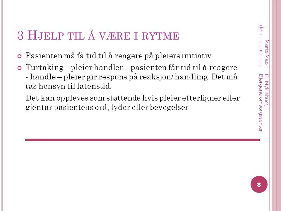 3 Hjelp til å være i rytme Marte Meo i demensomsorgen. Pasienten må få tid til å reagere på pleiers initiativ.