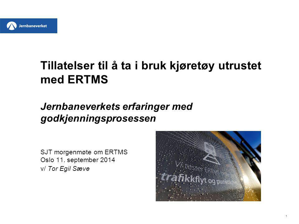 Tillatelser til å ta i bruk kjøretøy utrustet med ERTMS Jernbaneverkets erfaringer med godkjenningsprosessen SJT morgenmøte om ERTMS Oslo 11. september 2014 v/ Tor Egil Sæve