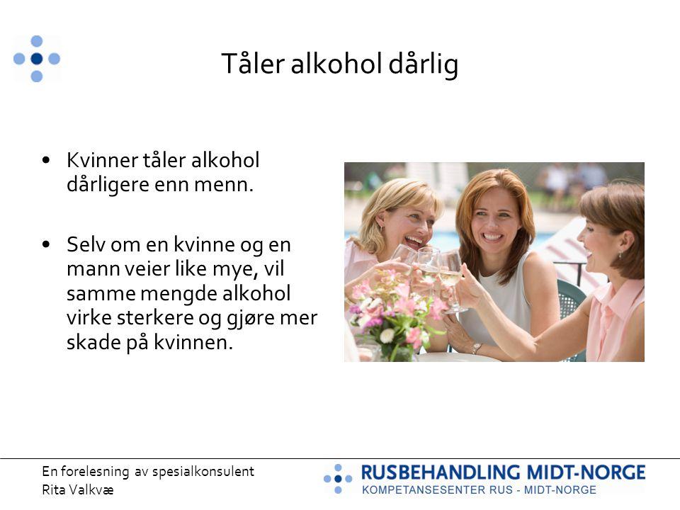 Tåler alkohol dårlig Kvinner tåler alkohol dårligere enn menn.