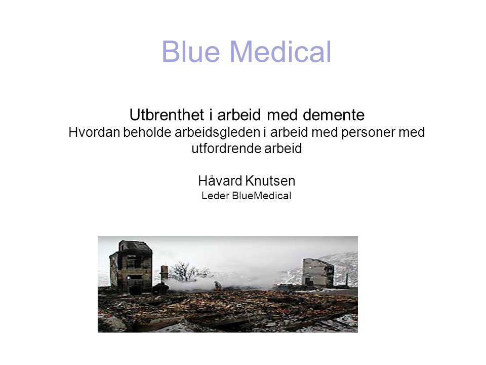 Blue Medical Utbrenthet i arbeid med demente Hvordan beholde arbeidsgleden i arbeid med personer med utfordrende arbeid Håvard Knutsen Leder BlueMedical