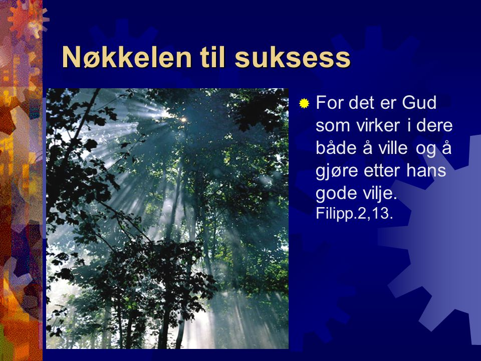 Nøkkelen til suksess For det er Gud som virker i dere både å ville og å gjøre etter hans gode vilje.