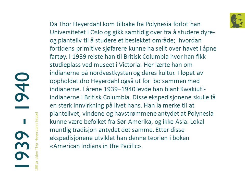 Da Thor Heyerdahl kom tilbake fra Polynesia forlot han Universitetet i Oslo og gikk samtidig over fra å studere dyre- og planteliv til å studere et beslektet område; hvordan fortidens primitive sjøfarere kunne ha seilt over havet i åpne fartøy. I 1939 reiste han til Britisk Columbia hvor han fikk studieplass ved museet i Victoria. Her lærte han om indianerne på nordvestkysten og deres kultur. I løpet av oppholdet dro Heyerdahl også ut for bo sammen med indianerne. I årene 1939–1940 levde han blant Kwakiutl-indianerne i Britisk Columbia. Disse ekspedisjonene skulle få en sterk innvirkning på livet hans. Han la merke til at plantelivet, vindene og havstrømmene antydet at Polynesia kunne være befolket fra Sør-Amerika, og ikke Asia. Lokal muntlig tradisjon antydet det samme. Etter disse ekspedisjonene utviklet han denne teorien i boken «American Indians in the Pacific».