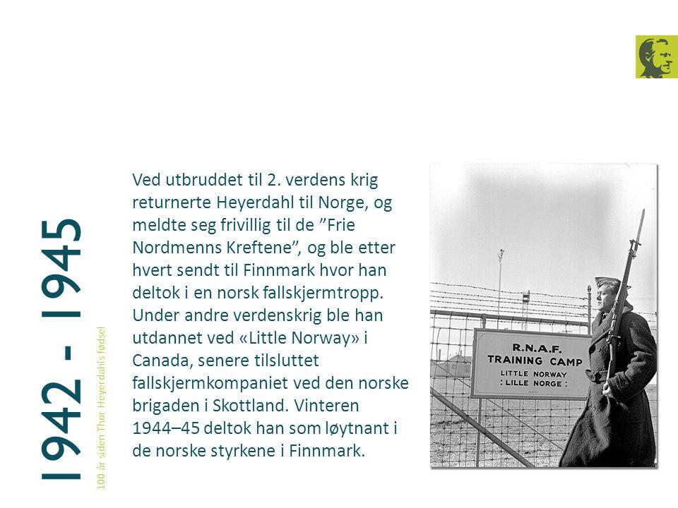 Ved utbruddet til 2. verdens krig returnerte Heyerdahl til Norge, og meldte seg frivillig til de Frie Nordmenns Kreftene , og ble etter hvert sendt til Finnmark hvor han deltok i en norsk fallskjermtropp. Under andre verdenskrig ble han utdannet ved «Little Norway» i Canada, senere tilsluttet fallskjermkompaniet ved den norske brigaden i Skottland. Vinteren 1944–45 deltok han som løytnant i de norske styrkene i Finnmark.