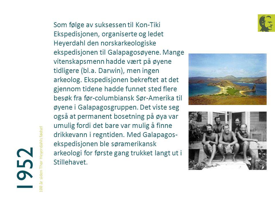 Som følge av suksessen til Kon-Tiki Ekspedisjonen, organiserte og ledet Heyerdahl den norskarkeologiske ekspedisjonen til Galapagosøyene. Mange vitenskapsmenn hadde vært på øyene tidligere (bl.a. Darwin), men ingen arkeolog. Ekspedisjonen bekreftet at det gjennom tidene hadde funnet sted flere besøk fra før-columbiansk Sør-Amerika til øyene i Galapagosgruppen. Det viste seg også at permanent bosetning på øya var umulig fordi det bare var mulig å finne drikkevann i regntiden. Med Galapagos-ekspedisjonen ble søramerikansk arkeologi for første gang trukket langt ut i Stillehavet.