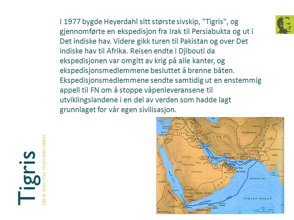 I 1977 bygde Heyerdahl sitt største sivskip, Tigris , og gjennomførte en ekspedisjon fra Irak til Persiabukta og ut i Det indiske hav. Videre gikk turen til Pakistan og over Det indiske hav til Afrika. Reisen endte i Djibouti da ekspedisjonen var omgitt av krig på alle kanter, og ekspedisjonsmedlemmene besluttet å brenne båten. Ekspedisjonsmedlemmene sendte samtidig ut en enstemmig appell til FN om å stoppe våpenleveransene til utviklingslandene i en del av verden som hadde lagt grunnlaget for vår egen sivilisasjon.