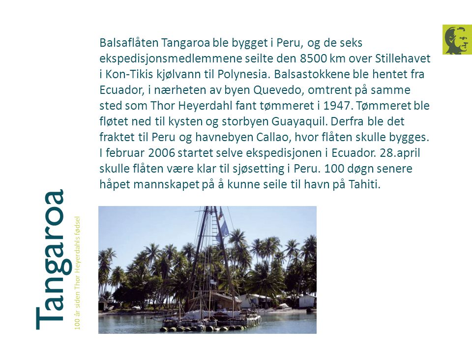 Balsaflåten Tangaroa ble bygget i Peru, og de seks ekspedisjonsmedlemmene seilte den 8500 km over Stillehavet i Kon-Tikis kjølvann til Polynesia. Balsastokkene ble hentet fra Ecuador, i nærheten av byen Quevedo, omtrent på samme sted som Thor Heyerdahl fant tømmeret i 1947. Tømmeret ble fløtet ned til kysten og storbyen Guayaquil. Derfra ble det fraktet til Peru og havnebyen Callao, hvor flåten skulle bygges. I februar 2006 startet selve ekspedisjonen i Ecuador. 28.april skulle flåten være klar til sjøsetting i Peru. 100 døgn senere håpet mannskapet på å kunne seile til havn på Tahiti.