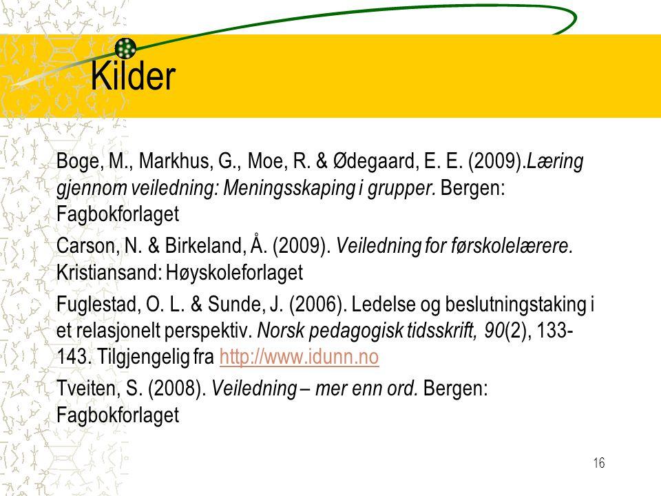 Kilder Boge, M., Markhus, G., Moe, R. & Ødegaard, E. E. (2009).Læring gjennom veiledning: Meningsskaping i grupper. Bergen: Fagbokforlaget.