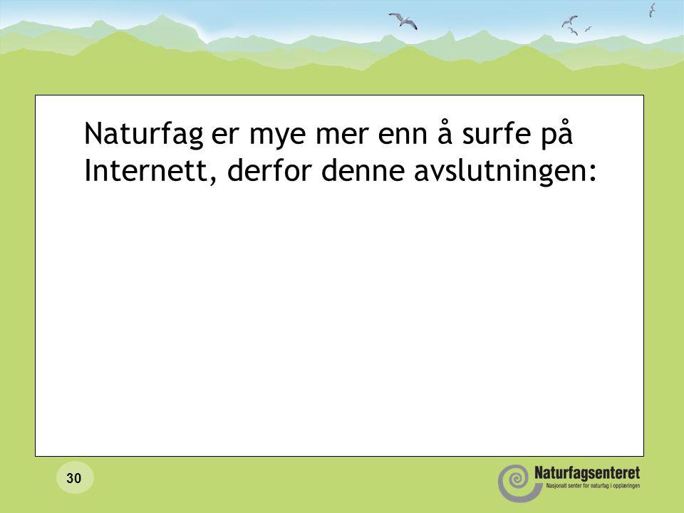 Naturfag er mye mer enn å surfe på Internett, derfor denne avslutningen: