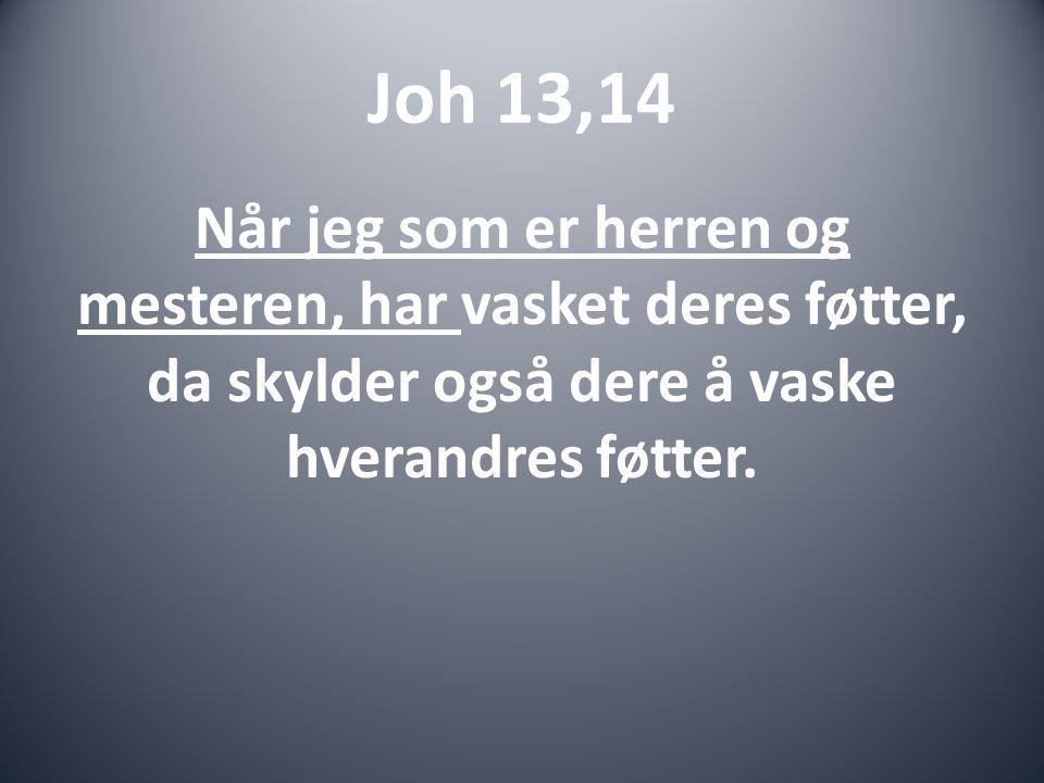 Joh 13,14 Når jeg som er herren og mesteren, har vasket deres føtter, da skylder også dere å vaske hverandres føtter.