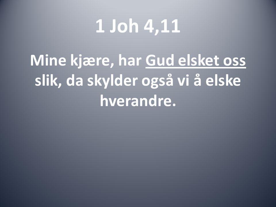 1 Joh 4,11 Mine kjære, har Gud elsket oss slik, da skylder også vi å elske hverandre.