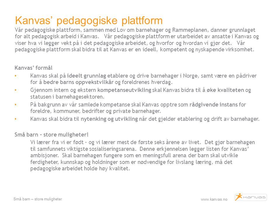 Kanvas' pedagogiske plattform Vår pedagogiske plattform, sammen med Lov om barnehager og Rammeplanen, danner grunnlaget for alt pedagogisk arbeid i Kanvas. Vår pedagogiske plattform er utarbeidet av ansatte i Kanvas og viser hva vi legger vekt på i det pedagogiske arbeidet, og hvorfor og hvordan vi gjør det. Vår pedagogiske plattform skal bidra til at Kanvas er en ideell, kompetent og nyskapende virksomhet.