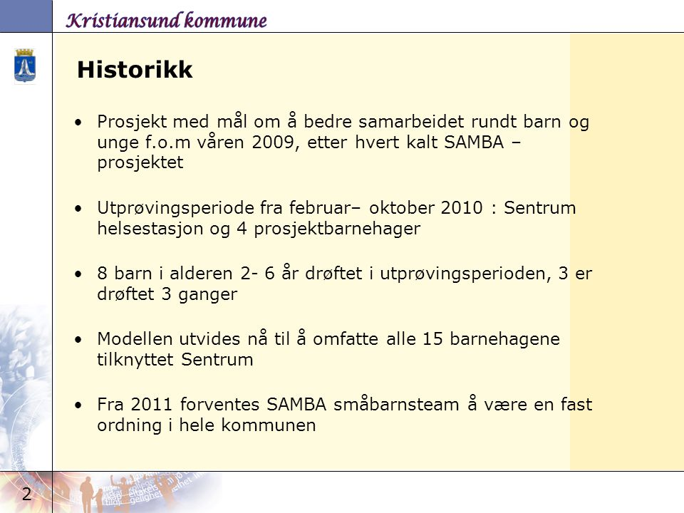 Historikk Prosjekt med mål om å bedre samarbeidet rundt barn og unge f.o.m våren 2009, etter hvert kalt SAMBA –prosjektet.
