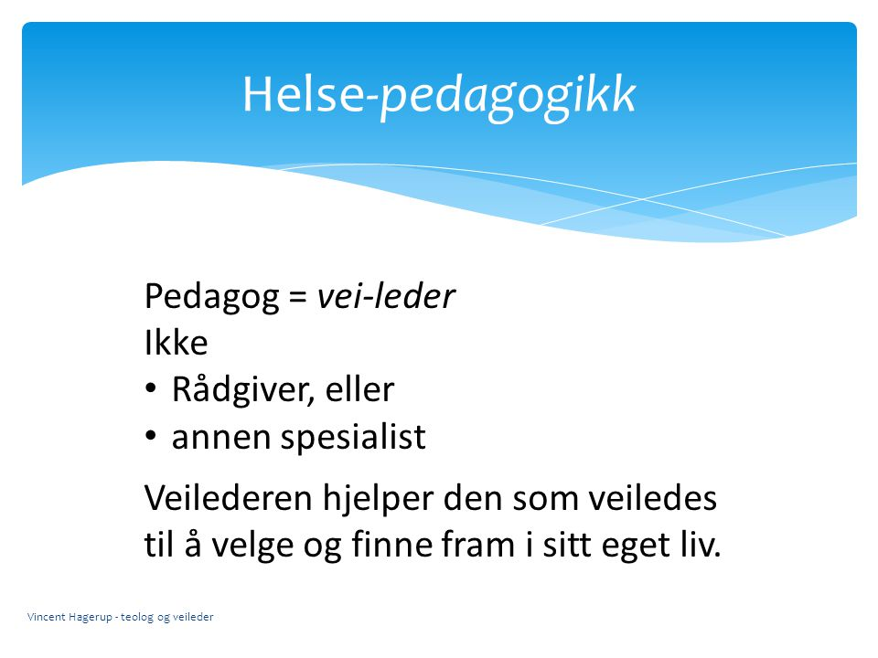Helse-pedagogikk Pedagog = vei-leder Ikke Rådgiver, eller