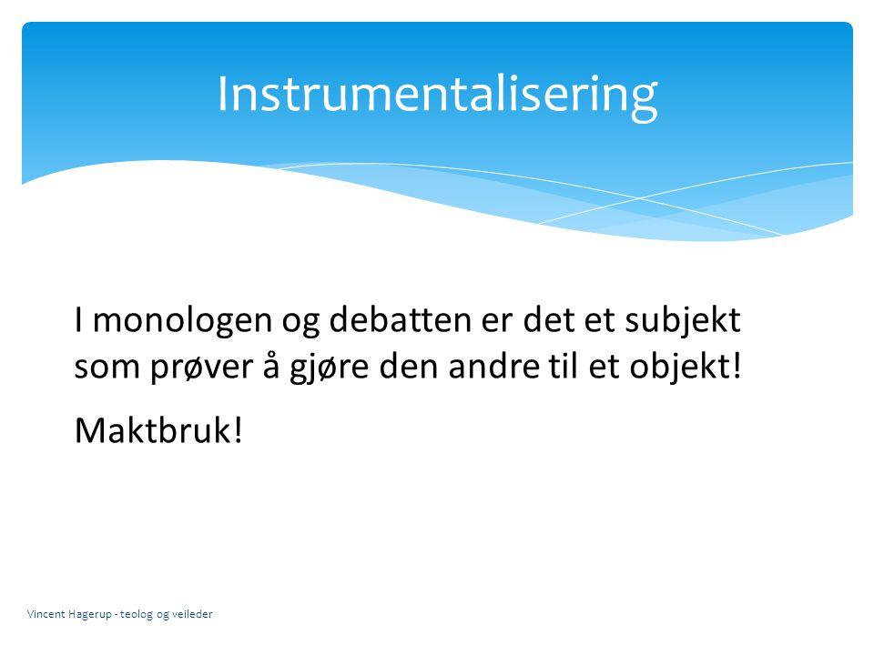 Instrumentalisering I monologen og debatten er det et subjekt som prøver å gjøre den andre til et objekt!