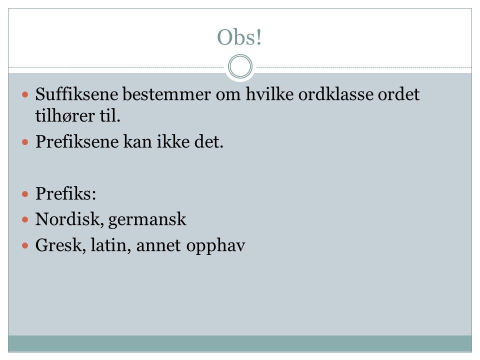 Obs! Suffiksene bestemmer om hvilke ordklasse ordet tilhører til.