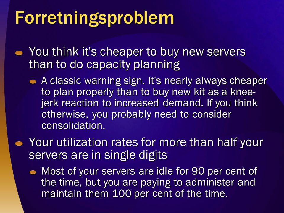 Forretningsproblem You think it s cheaper to buy new servers than to do capacity planning.