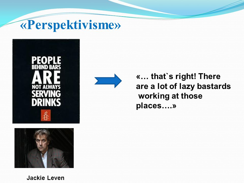 «Perspektivisme» «… that`s right! There are a lot of lazy bastards
