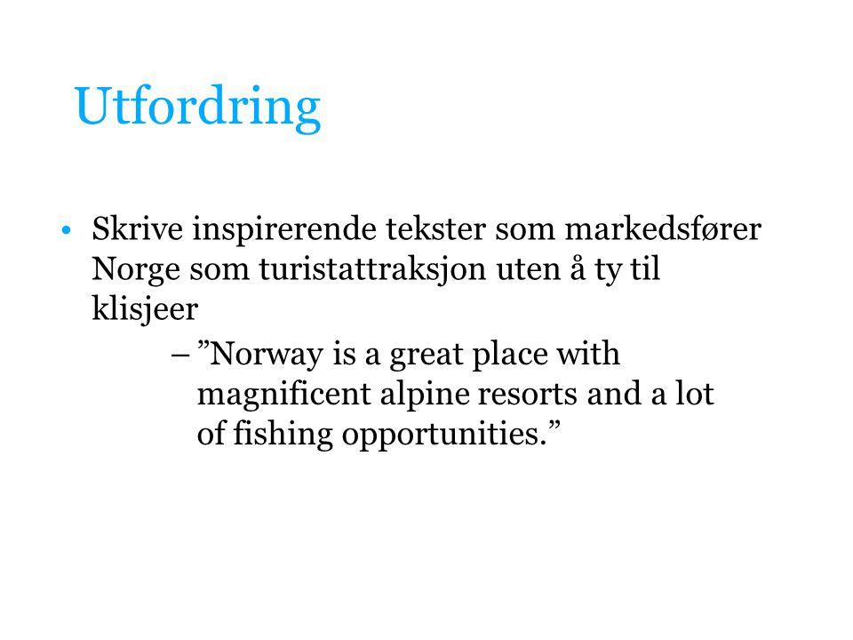 Utfordring Skrive inspirerende tekster som markedsfører Norge som turistattraksjon uten å ty til klisjeer.