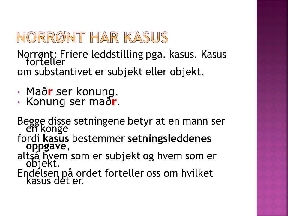 Norrønt har kasus Norrønt: Friere leddstilling pga. kasus. Kasus forteller. om substantivet er subjekt eller objekt.