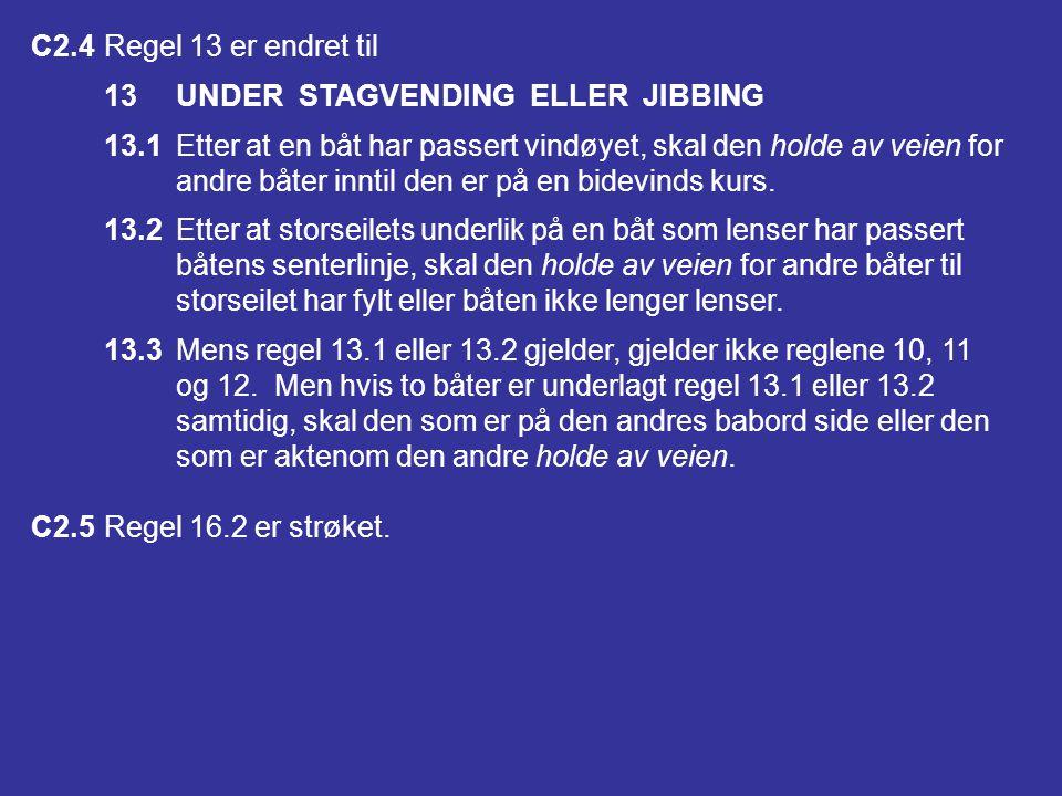 C2.4 Regel 13 er endret til 13 UNDER STAGVENDING ELLER JIBBING. 13.1 Etter at en båt har passert vindøyet, skal den holde av veien for.