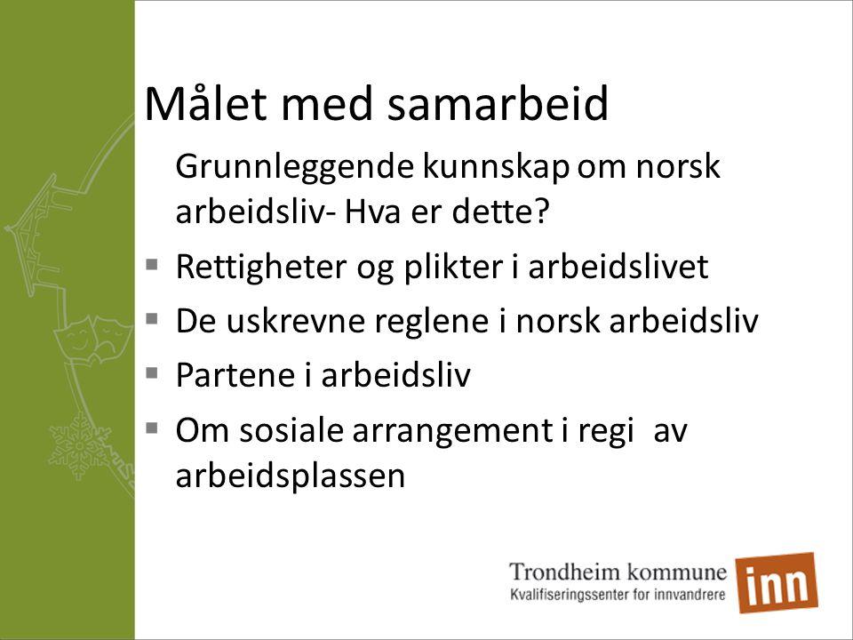 Målet med samarbeid Grunnleggende kunnskap om norsk arbeidsliv- Hva er dette Rettigheter og plikter i arbeidslivet.