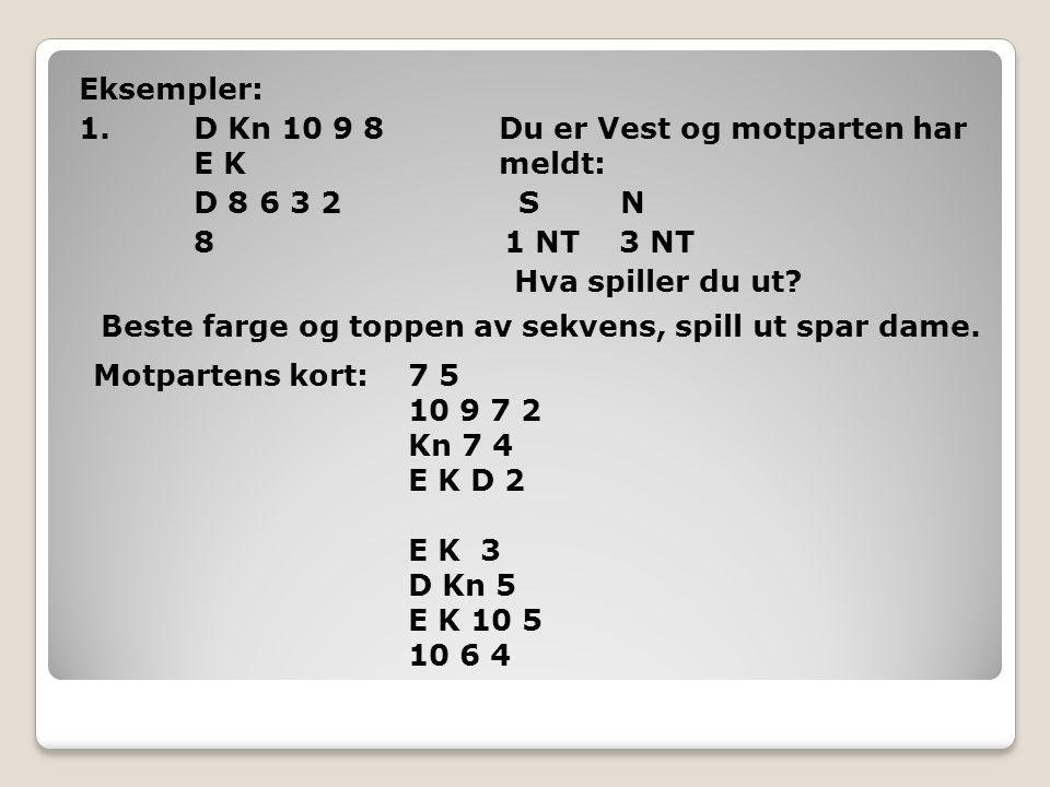 Eksempler: 1. D Kn 10 9 8 Du er Vest og motparten har E K meldt: D 8 6 3 2 S N 8 1 NT 3 NT Hva spiller du ut
