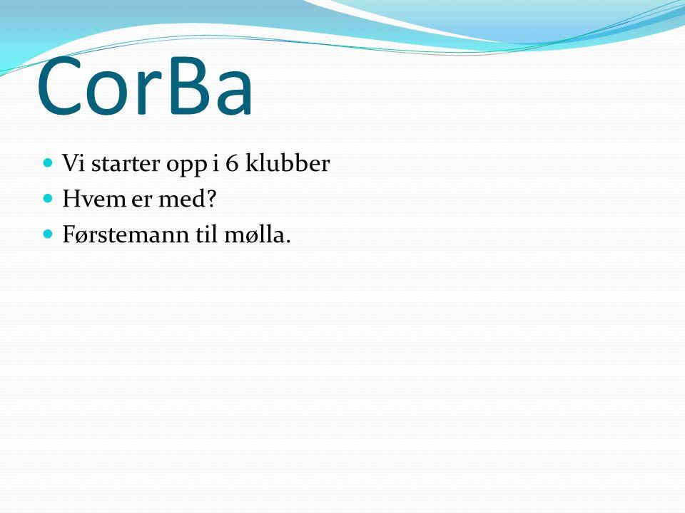 CorBa Vi starter opp i 6 klubber Hvem er med Førstemann til mølla.