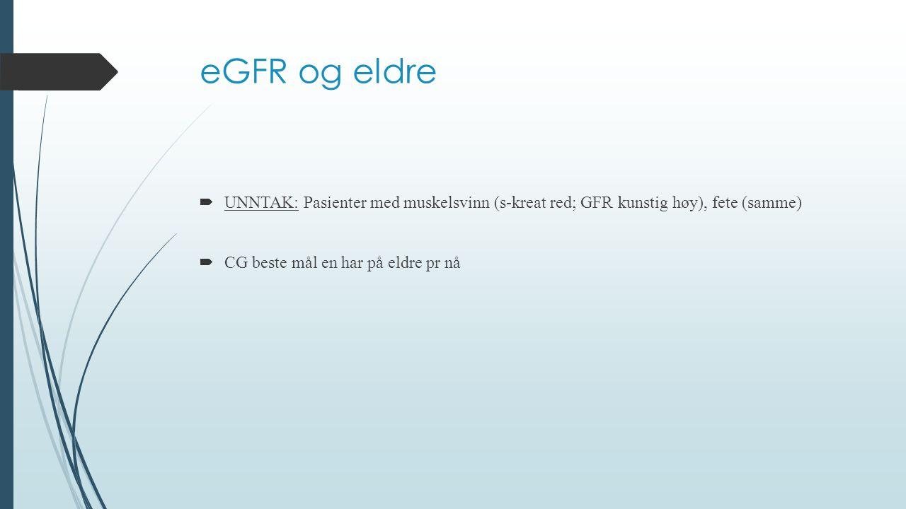 eGFR og eldre UNNTAK: Pasienter med muskelsvinn (s-kreat red; GFR kunstig høy), fete (samme) CG beste mål en har på eldre pr nå.