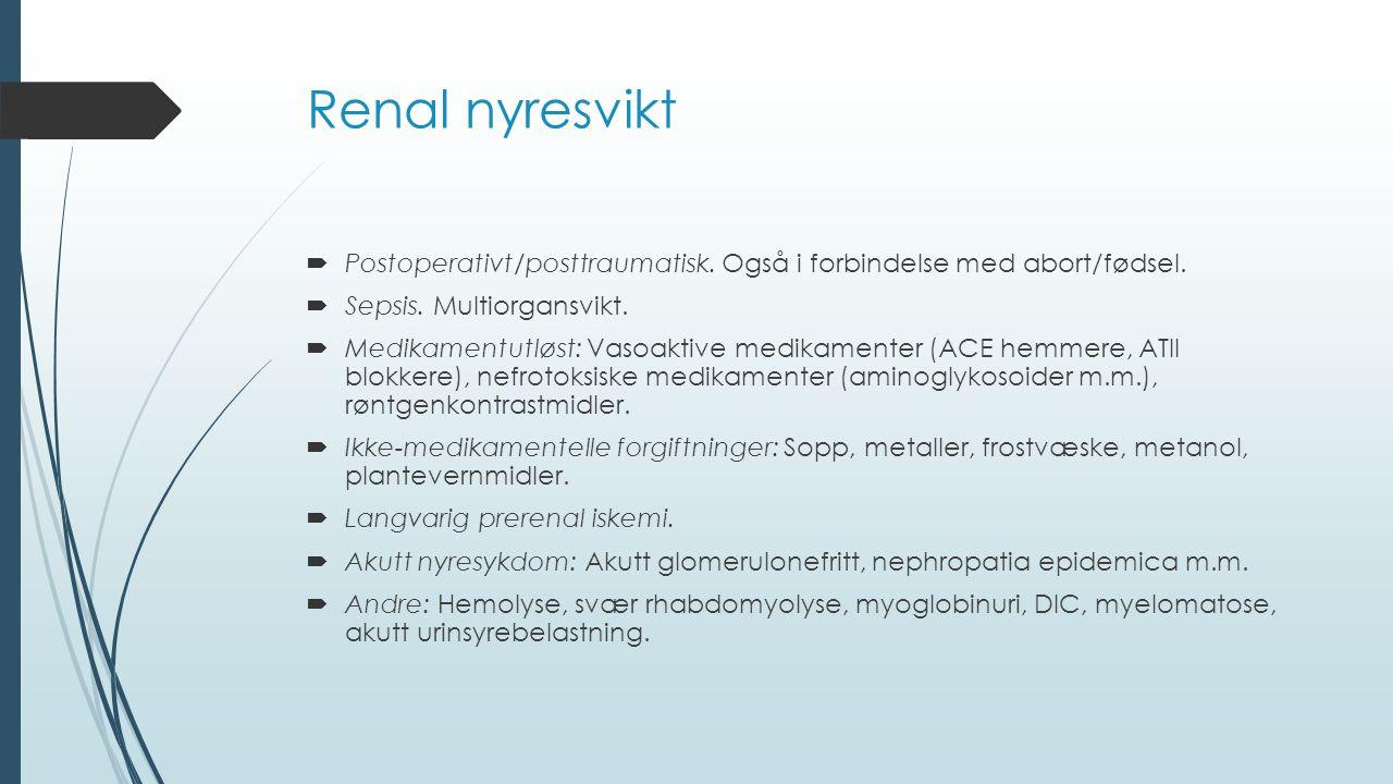 Renal nyresvikt Postoperativt/posttraumatisk. Også i forbindelse med abort/fødsel. Sepsis. Multiorgansvikt.