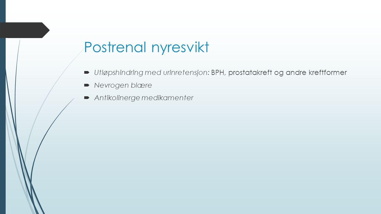 Postrenal nyresvikt Utløpshindring med urinretensjon: BPH, prostatakreft og andre kreftformer. Nevrogen blære.
