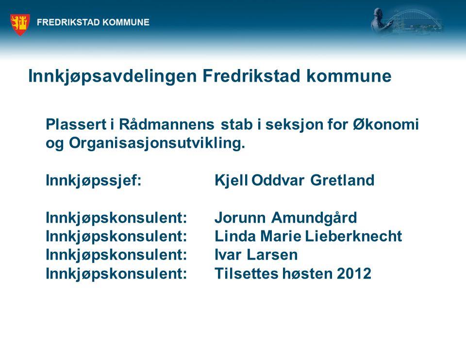 Innkjøpsavdelingen Fredrikstad kommune Plassert i Rådmannens stab i seksjon for Økonomi og Organisasjonsutvikling.