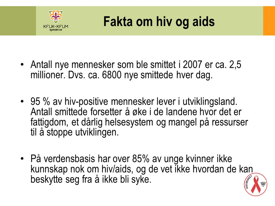 Fakta om hiv og aids Antall nye mennesker som ble smittet i 2007 er ca. 2,5 millioner. Dvs. ca. 6800 nye smittede hver dag.