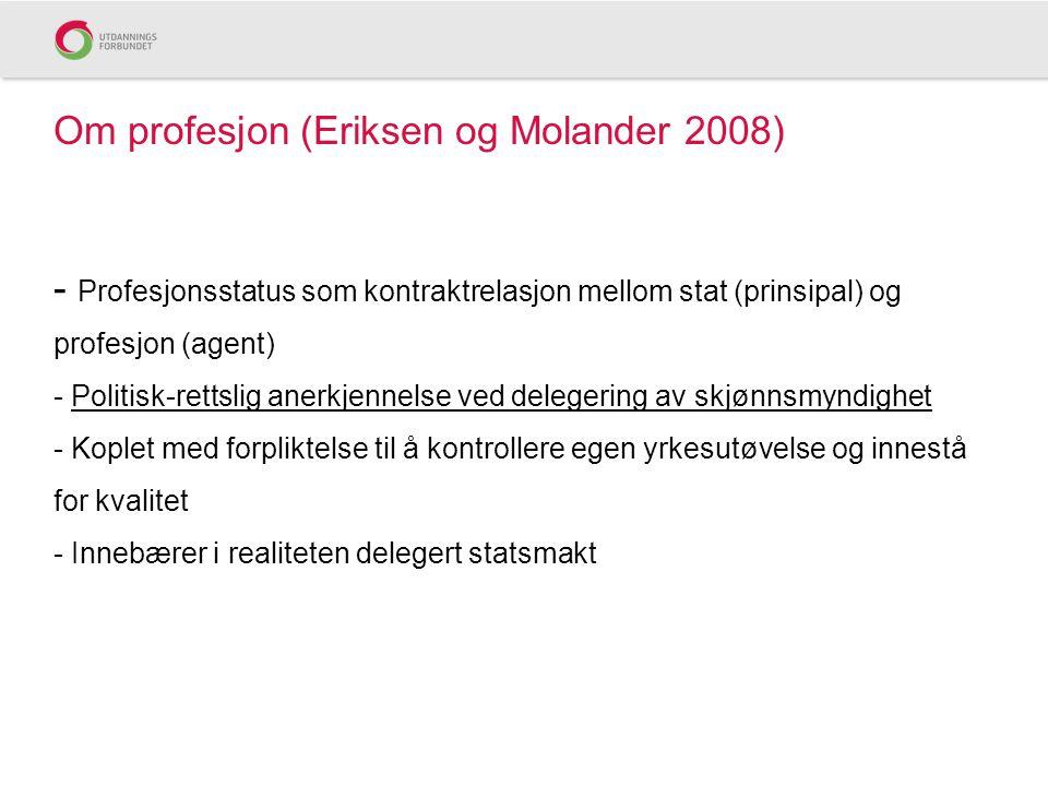 Om profesjon (Eriksen og Molander 2008) - Profesjonsstatus som kontraktrelasjon mellom stat (prinsipal) og profesjon (agent) - Politisk-rettslig anerkjennelse ved delegering av skjønnsmyndighet - Koplet med forpliktelse til å kontrollere egen yrkesutøvelse og innestå for kvalitet - Innebærer i realiteten delegert statsmakt