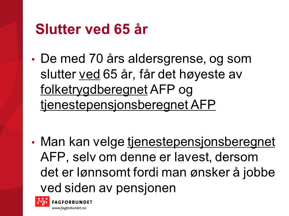 Slutter ved 65 år De med 70 års aldersgrense, og som slutter ved 65 år, får det høyeste av folketrygdberegnet AFP og tjenestepensjonsberegnet AFP.