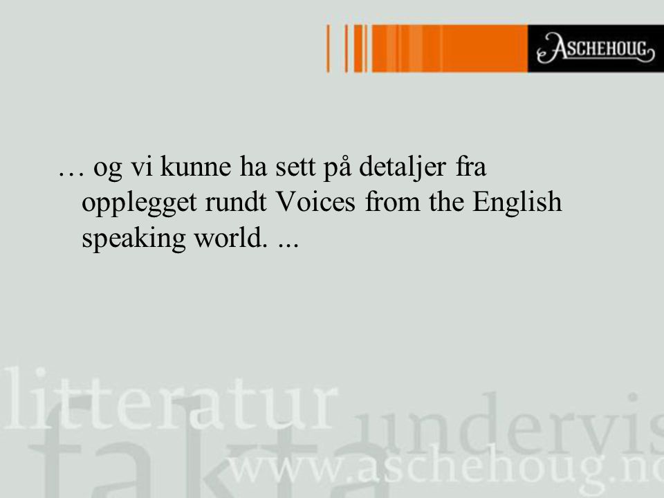 … og vi kunne ha sett på detaljer fra opplegget rundt Voices from the English speaking world. ...