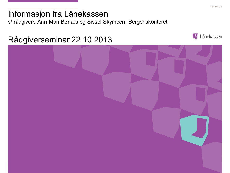 Informasjon fra Lånekassen v/ rådgivere Ann-Mari Bønæs og Sissel Skymoen, Bergenskontoret Rådgiverseminar 22.10.2013