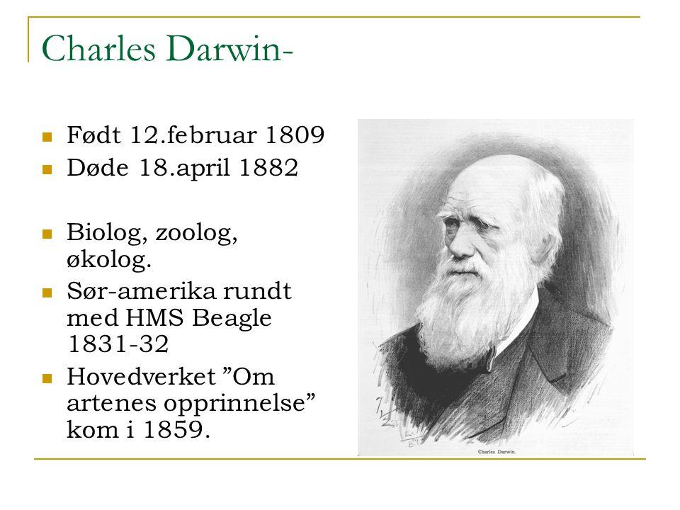 Charles Darwin- Født 12.februar 1809 Døde 18.april 1882