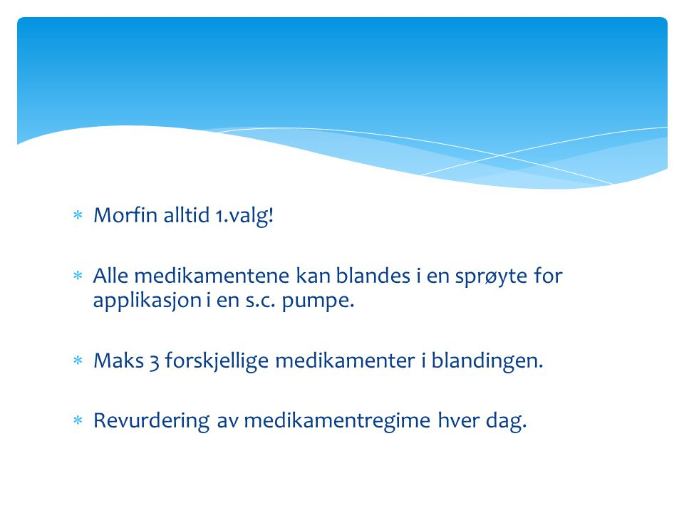 Morfin alltid 1.valg! Alle medikamentene kan blandes i en sprøyte for applikasjon i en s.c. pumpe. Maks 3 forskjellige medikamenter i blandingen.