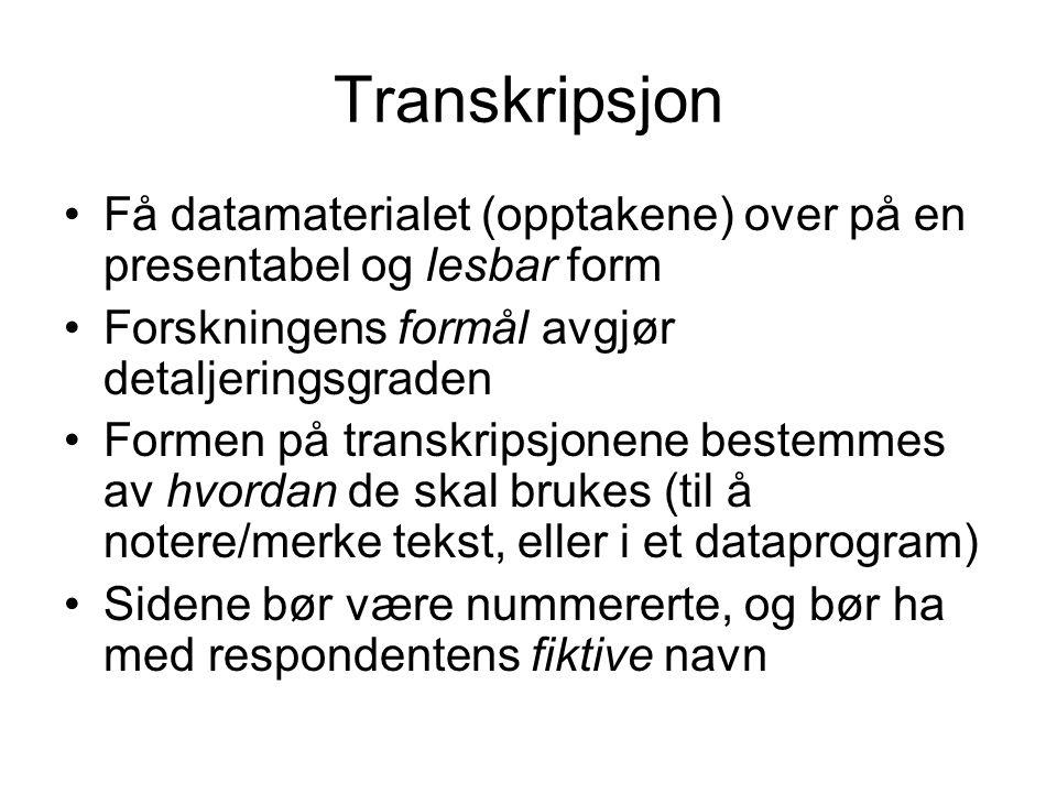 Transkripsjon Få datamaterialet (opptakene) over på en presentabel og lesbar form. Forskningens formål avgjør detaljeringsgraden.