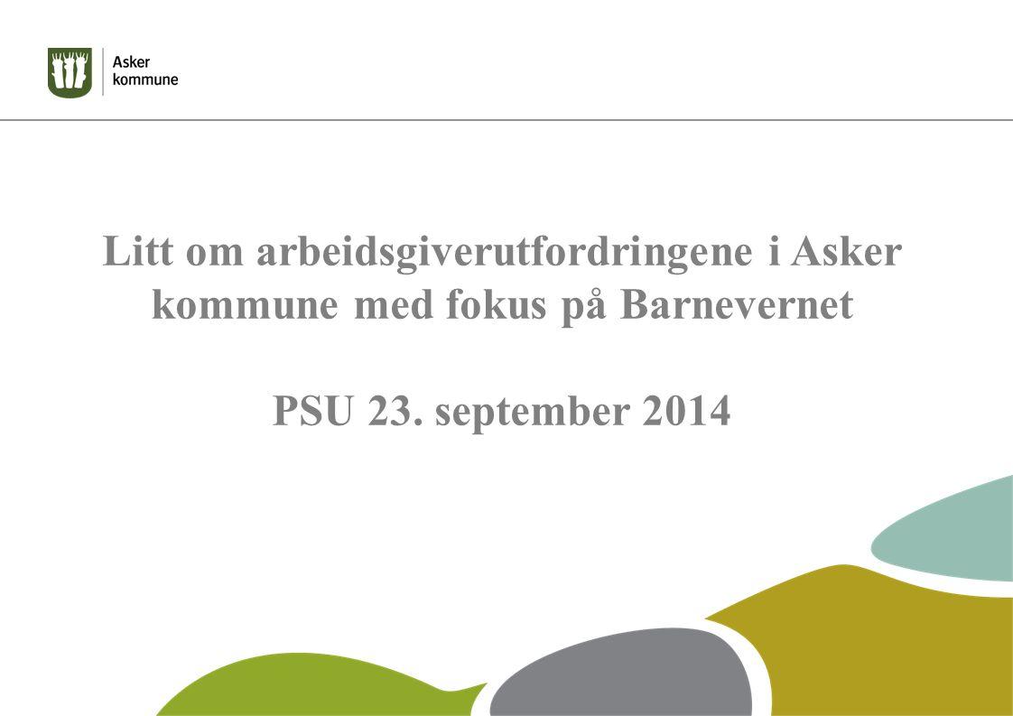 Litt om arbeidsgiverutfordringene i Asker kommune med fokus på Barnevernet PSU 23. september 2014