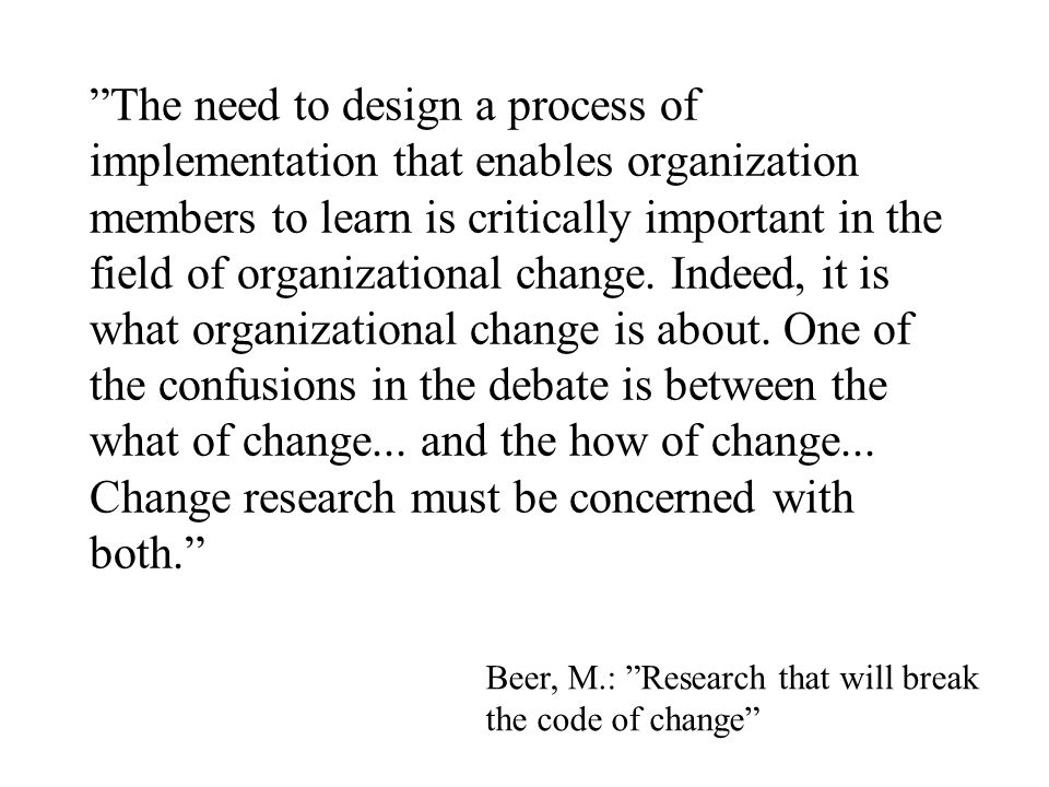 The need to design a process of implementation that enables organization members to learn is critically important in the field of organizational change. Indeed, it is what organizational change is about. One of the confusions in the debate is between the what of change... and the how of change... Change research must be concerned with both.