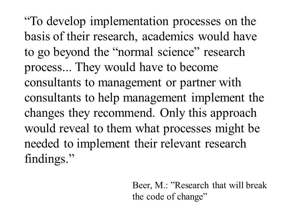 To develop implementation processes on the basis of their research, academics would have to go beyond the normal science research process... They would have to become consultants to management or partner with consultants to help management implement the changes they recommend. Only this approach would reveal to them what processes might be needed to implement their relevant research findings.