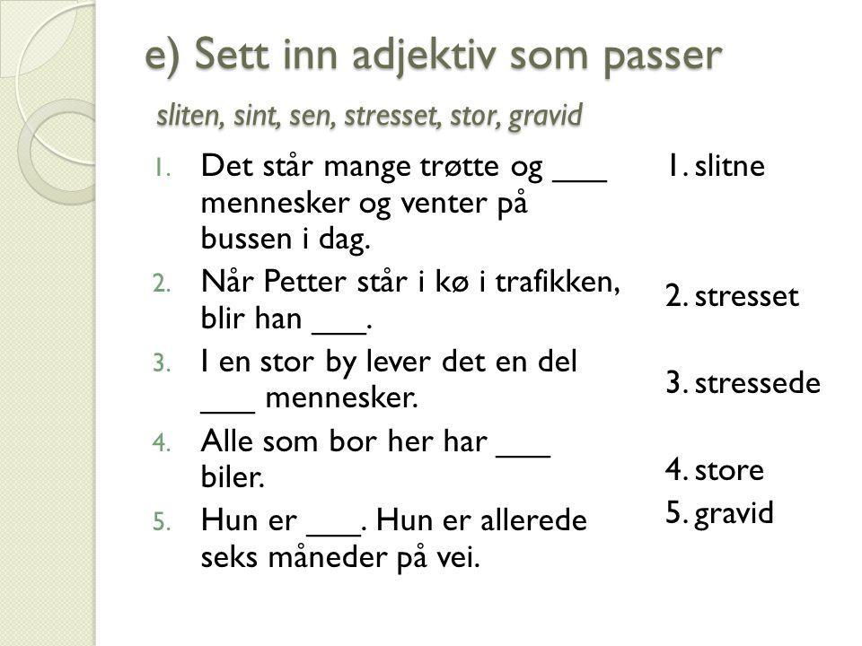 e) Sett inn adjektiv som passer sliten, sint, sen, stresset, stor, gravid