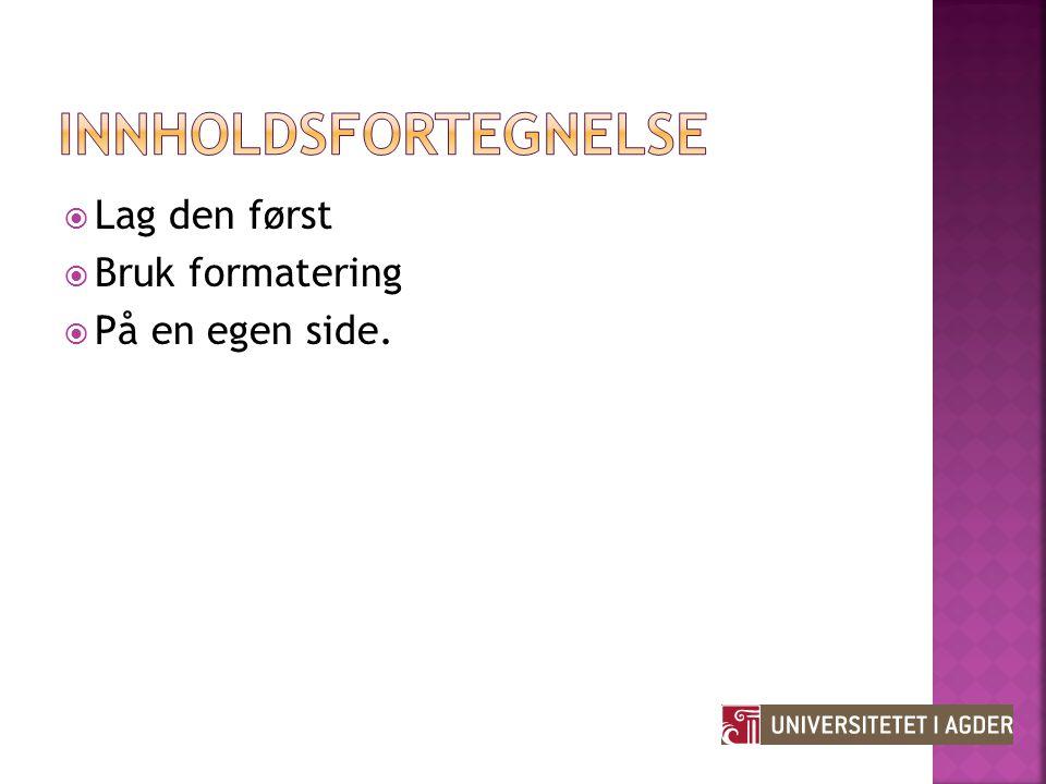 Innholdsfortegnelse Lag den først Bruk formatering På en egen side.