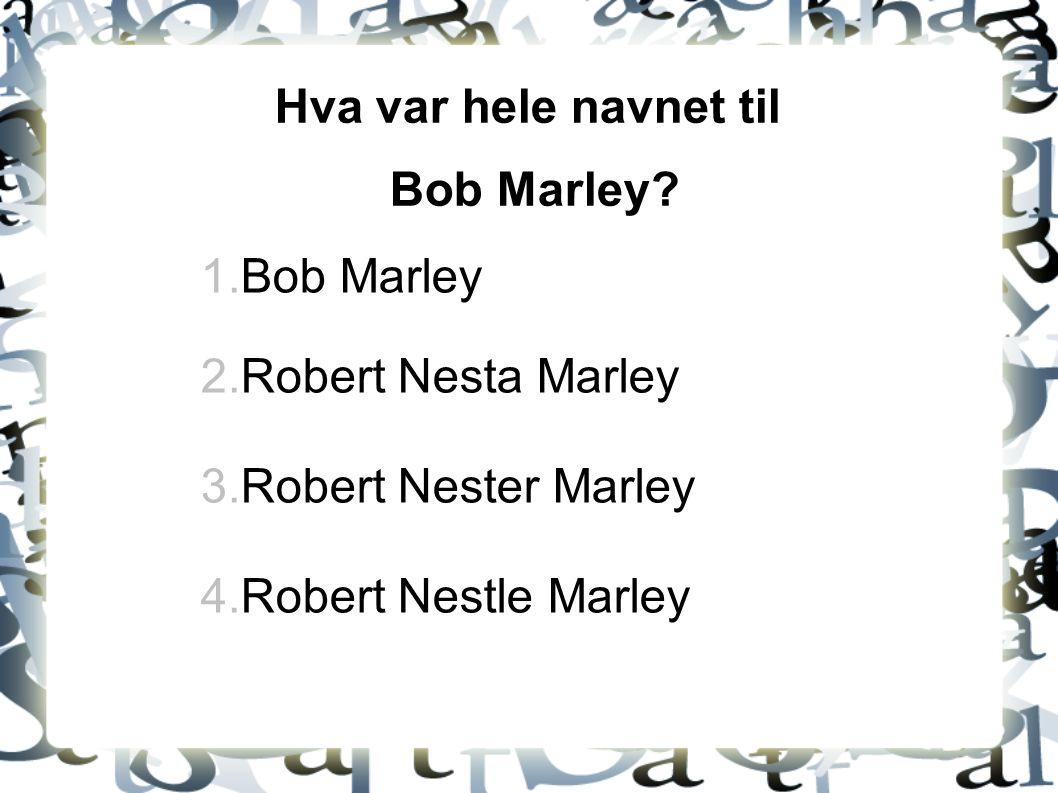 Hva var hele navnet til Bob Marley. Bob Marley. Robert Nesta Marley.