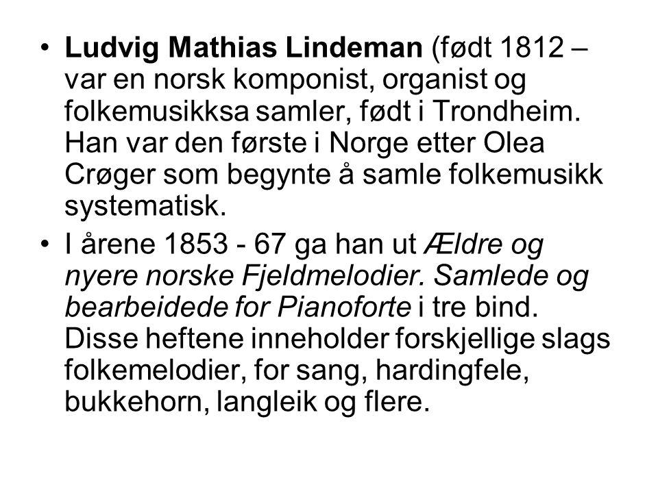 Ludvig Mathias Lindeman (født 1812 –var en norsk komponist, organist og folkemusikksa samler, født i Trondheim. Han var den første i Norge etter Olea Crøger som begynte å samle folkemusikk systematisk.