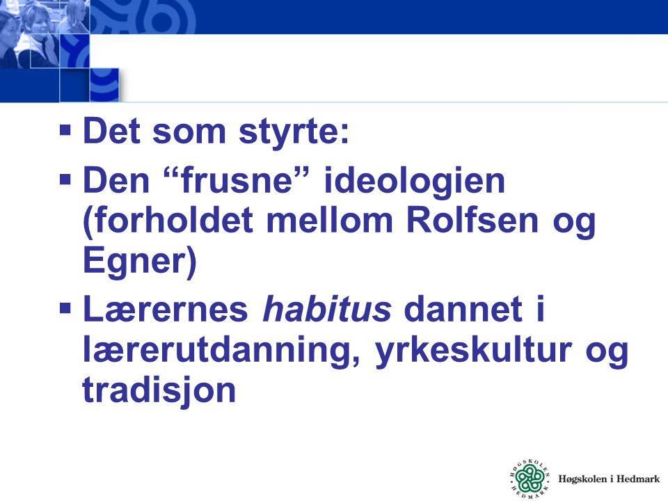 Det som styrte: Den frusne ideologien (forholdet mellom Rolfsen og Egner) Lærernes habitus dannet i lærerutdanning, yrkeskultur og tradisjon.