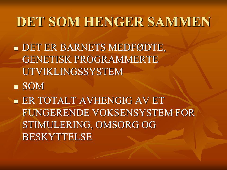DET SOM HENGER SAMMEN DET ER BARNETS MEDFØDTE, GENETISK PROGRAMMERTE UTVIKLINGSSYSTEM. SOM.