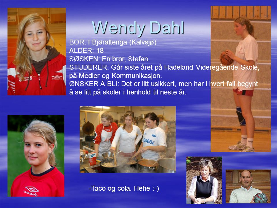 Wendy Dahl BOR: I Bjøraltenga (Kalvsjø) ALDER: 18 SØSKEN: En bror, Stefan. STUDERER: Går siste året på Hadeland Videregående Skole,