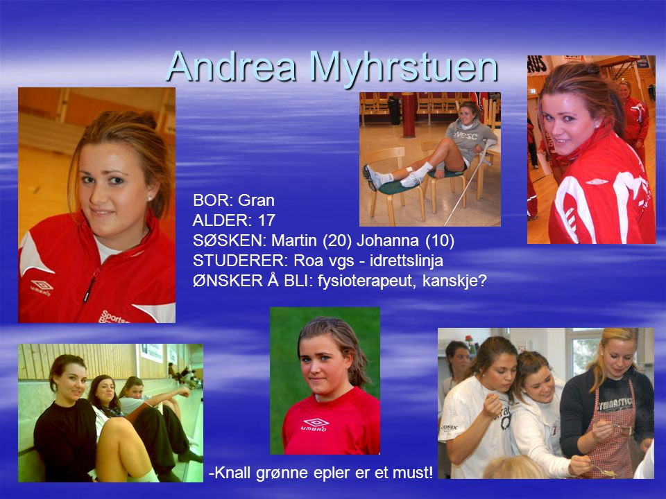 Andrea Myhrstuen BOR: Gran ALDER: 17 SØSKEN: Martin (20) Johanna (10) STUDERER: Roa vgs - idrettslinja ØNSKER Å BLI: fysioterapeut, kanskje